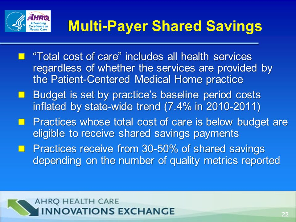 Multi-Payer Shared Savings Total cost of care includes all health services regardless of whether the services are provided by the Patient-Centered Medical Home practice Total cost of care includes all health services regardless of whether the services are provided by the Patient-Centered Medical Home practice Budget is set by practice's baseline period costs inflated by state-wide trend (7.4% in 2010-2011) Budget is set by practice's baseline period costs inflated by state-wide trend (7.4% in 2010-2011) Practices whose total cost of care is below budget are eligible to receive shared savings payments Practices whose total cost of care is below budget are eligible to receive shared savings payments Practices receive from 30-50% of shared savings depending on the number of quality metrics reported Practices receive from 30-50% of shared savings depending on the number of quality metrics reported 22