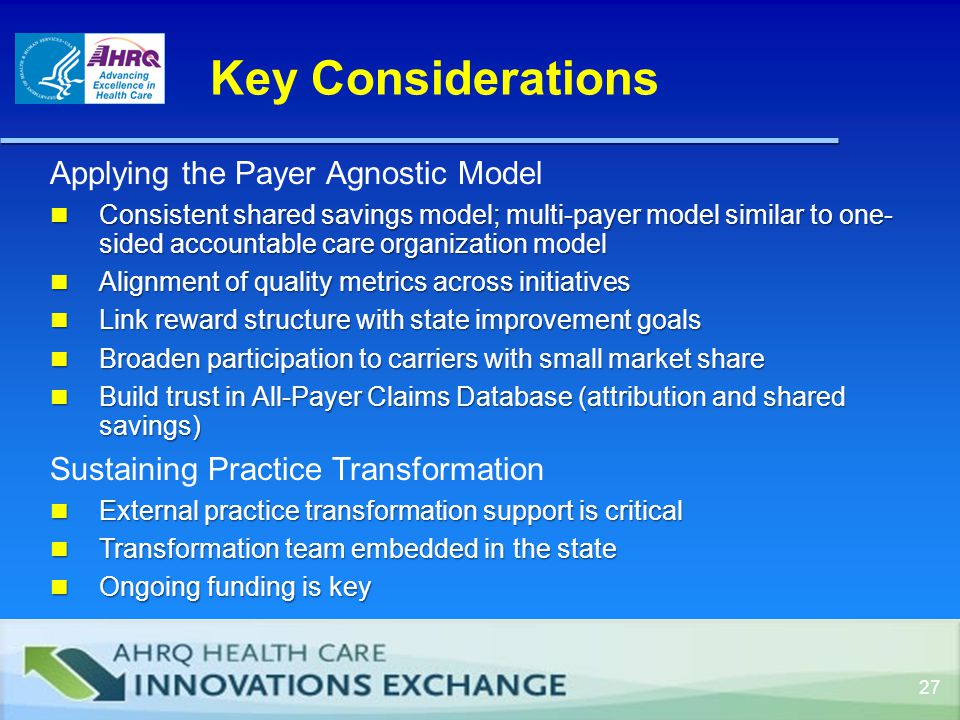 27 Applying the Payer Agnostic Model Consistent shared savings model; multi-payer model similar to one- sided accountable care organization model Consistent shared savings model; multi-payer model similar to one- sided accountable care organization model Alignment of quality metrics across initiatives Alignment of quality metrics across initiatives Link reward structure with state improvement goals Link reward structure with state improvement goals Broaden participation to carriers with small market share Broaden participation to carriers with small market share Build trust in All-Payer Claims Database (attribution and shared savings) Build trust in All-Payer Claims Database (attribution and shared savings) Sustaining Practice Transformation External practice transformation support is critical External practice transformation support is critical Transformation team embedded in the state Transformation team embedded in the state Ongoing funding is key Ongoing funding is key Key Considerations