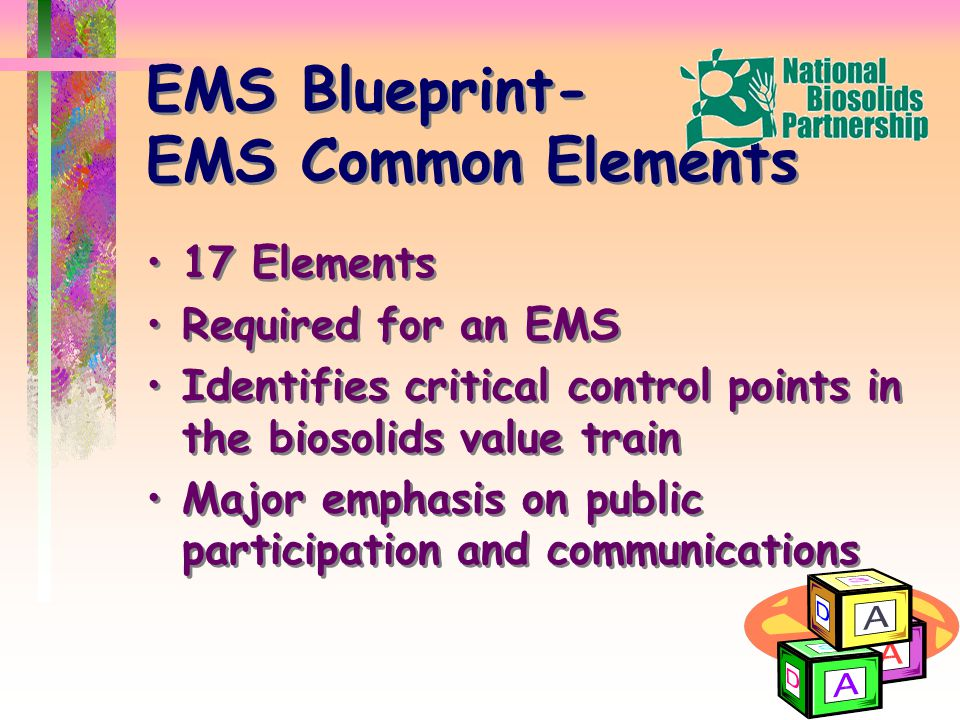EMS Blueprint- EMS Common Elements 17 Elements Required for an EMS Identifies critical control points in the biosolids value train Major emphasis on public participation and communications 17 Elements Required for an EMS Identifies critical control points in the biosolids value train Major emphasis on public participation and communications