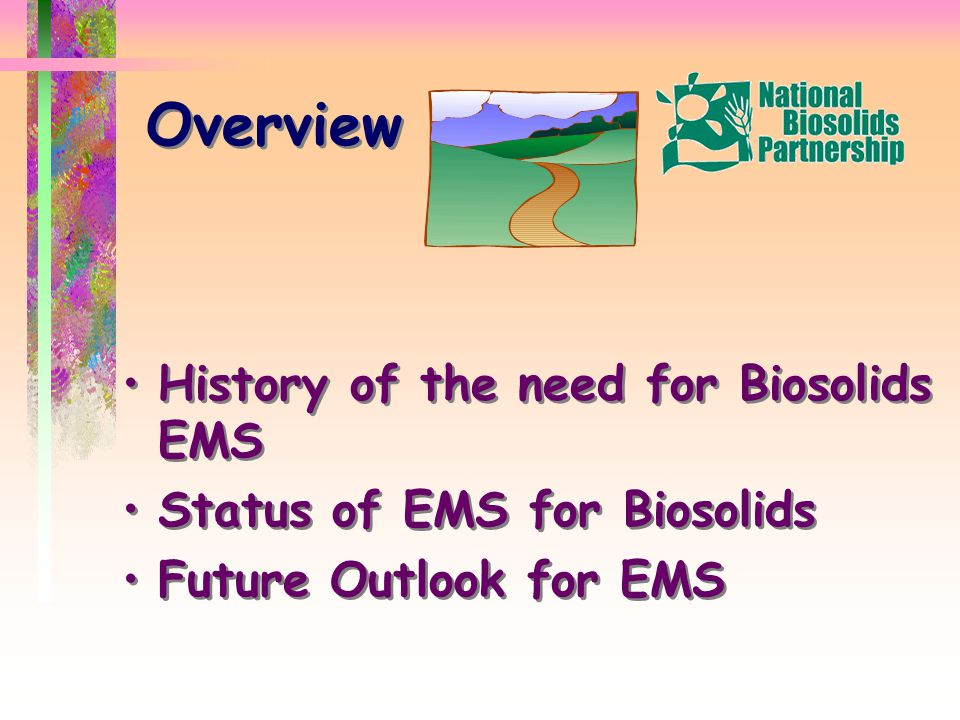 Overview History of the need for Biosolids EMS Status of EMS for Biosolids Future Outlook for EMS History of the need for Biosolids EMS Status of EMS for Biosolids Future Outlook for EMS