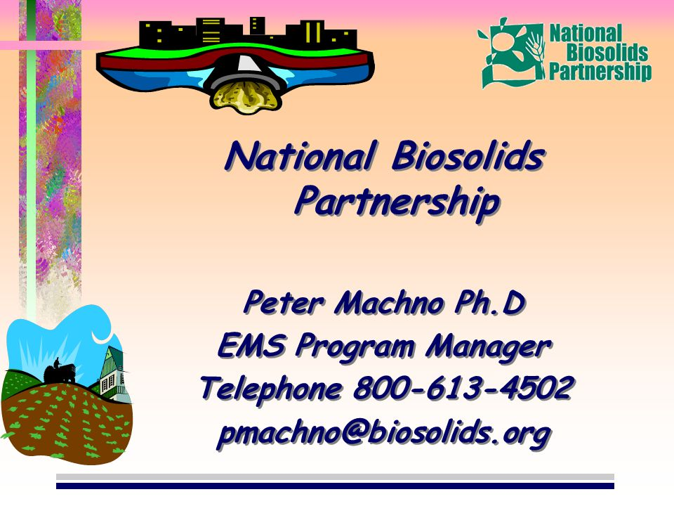 National Biosolids Partnership Peter Machno Ph.D EMS Program Manager Telephone 800-613-4502 pmachno@biosolids.org National Biosolids Partnership Peter Machno Ph.D EMS Program Manager Telephone 800-613-4502 pmachno@biosolids.org