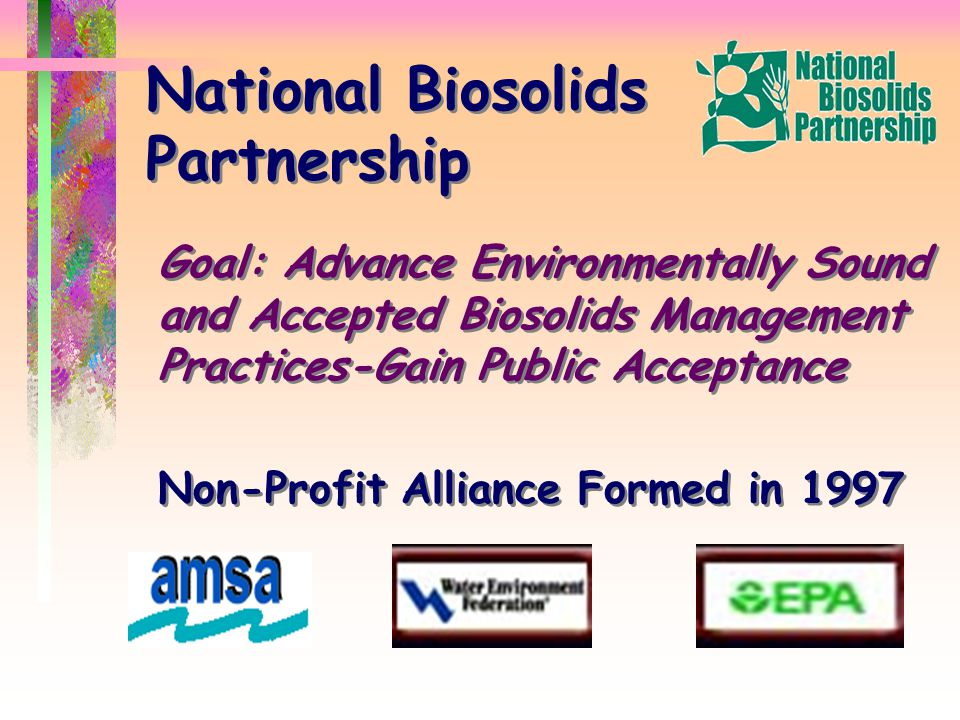 National Biosolids Partnership Goal: Advance Environmentally Sound and Accepted Biosolids Management Practices-Gain Public Acceptance Non-Profit Alliance Formed in 1997 Goal: Advance Environmentally Sound and Accepted Biosolids Management Practices-Gain Public Acceptance Non-Profit Alliance Formed in 1997