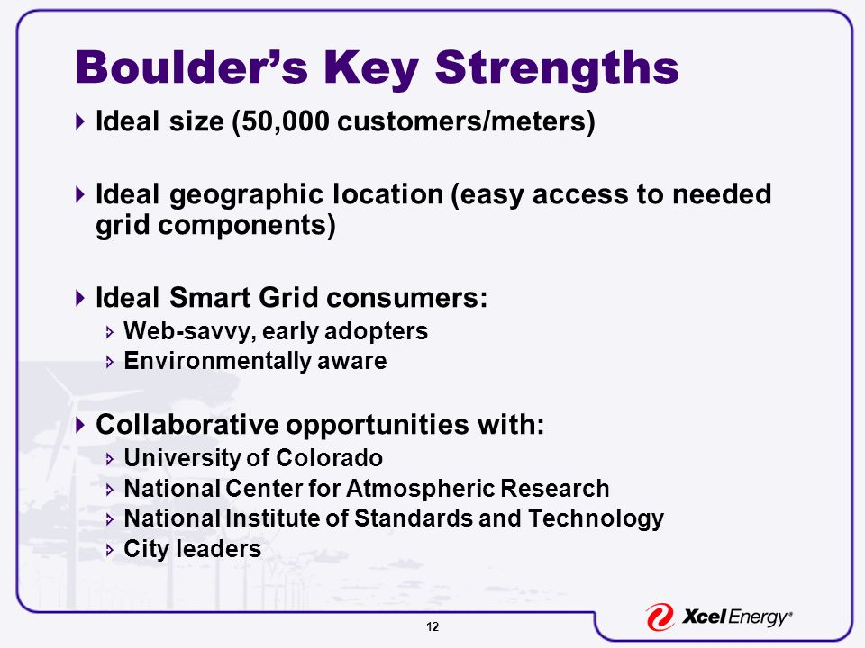 12 Boulder's Key Strengths  Ideal size (50,000 customers/meters)  Ideal geographic location (easy access to needed grid components)  Ideal Smart Grid consumers:  Web-savvy, early adopters  Environmentally aware  Collaborative opportunities with:  University of Colorado  National Center for Atmospheric Research  National Institute of Standards and Technology  City leaders