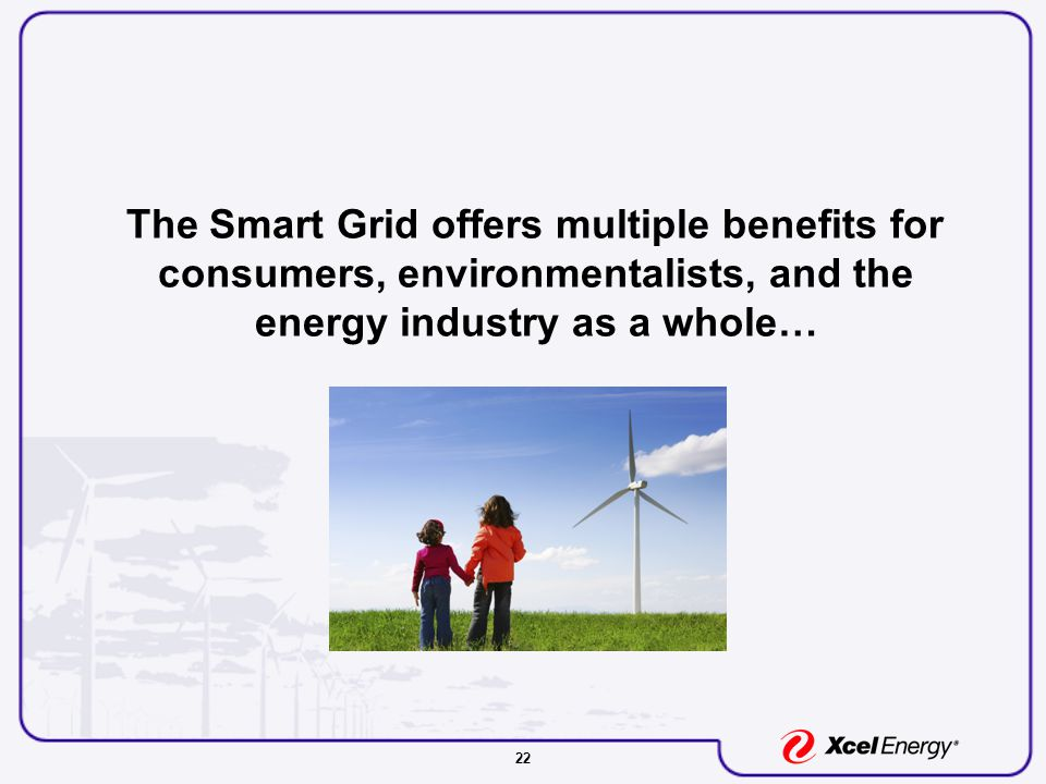 22 The Smart Grid offers multiple benefits for consumers, environmentalists, and the energy industry as a whole…