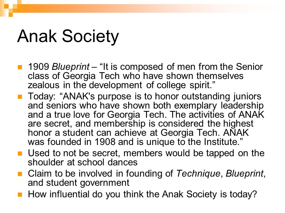 Anak Society 1909 Blueprint – It is composed of men from the Senior class of Georgia Tech who have shown themselves zealous in the development of college spirit. Today: ANAK s purpose is to honor outstanding juniors and seniors who have shown both exemplary leadership and a true love for Georgia Tech.