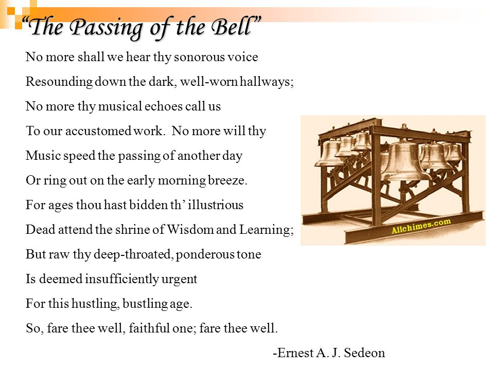 The Passing of the Bell No more shall we hear thy sonorous voice Resounding down the dark, well-worn hallways; No more thy musical echoes call us To our accustomed work.