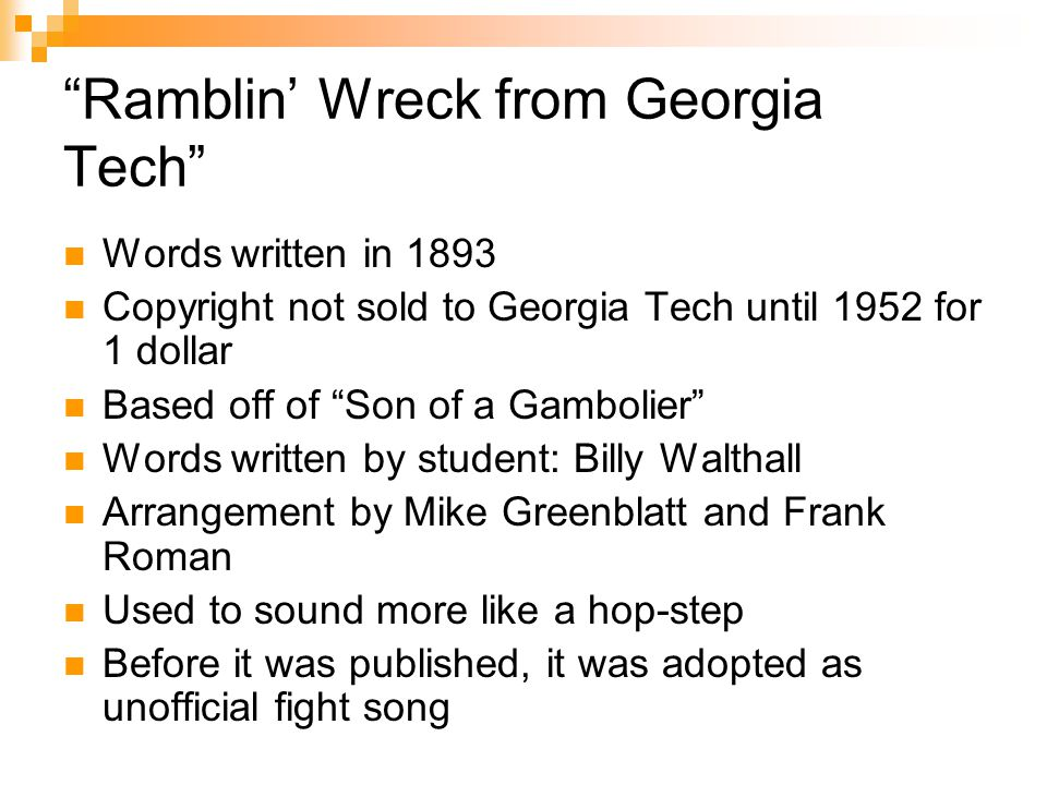Ramblin' Wreck from Georgia Tech Words written in 1893 Copyright not sold to Georgia Tech until 1952 for 1 dollar Based off of Son of a Gambolier Words written by student: Billy Walthall Arrangement by Mike Greenblatt and Frank Roman Used to sound more like a hop-step Before it was published, it was adopted as unofficial fight song
