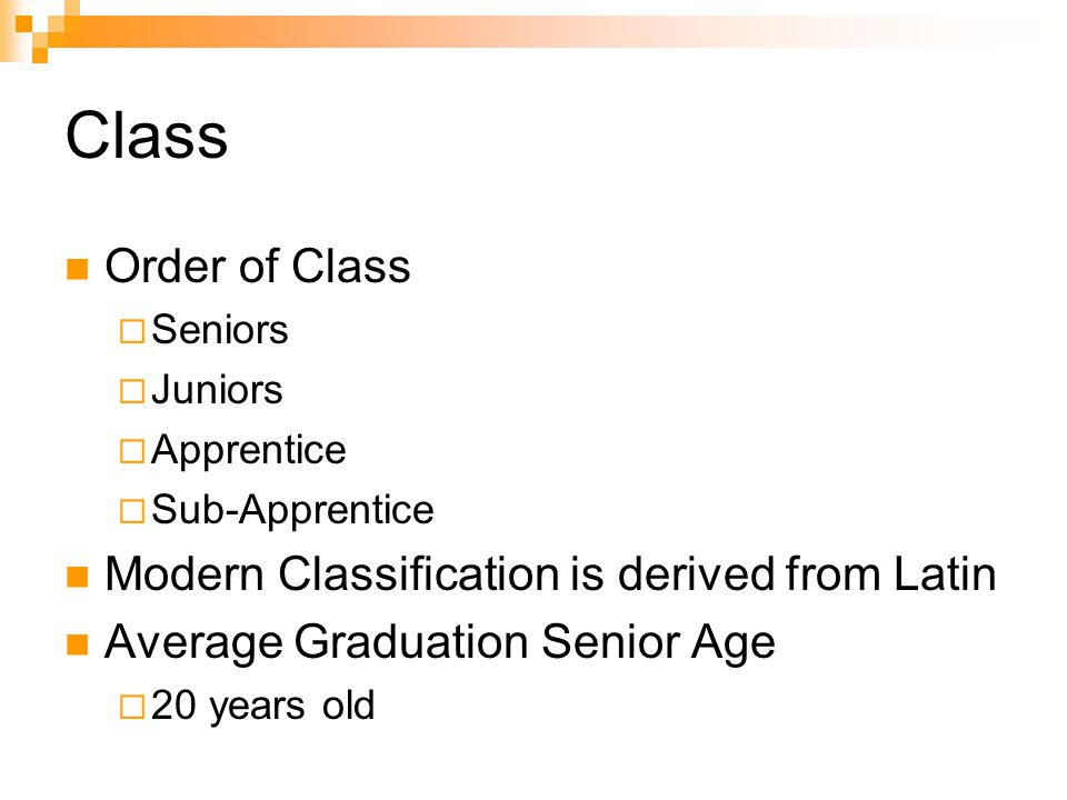Class Order of Class  Seniors  Juniors  Apprentice  Sub-Apprentice Modern Classification is derived from Latin Average Graduation Senior Age  20 years old