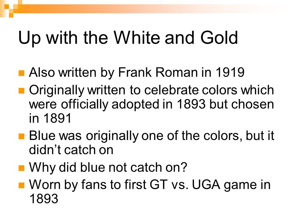 Up with the White and Gold Also written by Frank Roman in 1919 Originally written to celebrate colors which were officially adopted in 1893 but chosen in 1891 Blue was originally one of the colors, but it didn't catch on Why did blue not catch on.