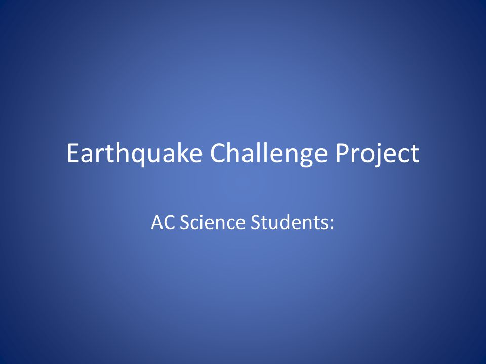 Earthquake Challenge Project AC Science Students: