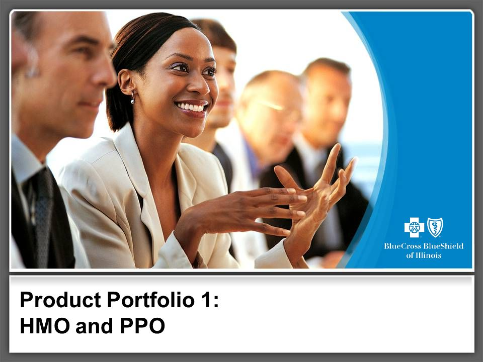 Product Portfolio 1 Overview This presentation provides a general overview of our HMO and PPO products.