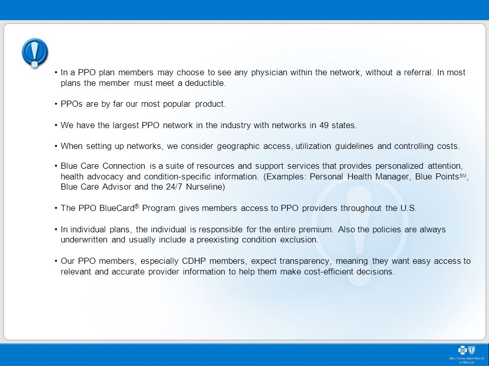 Key Points In a PPO plan members may choose to see any physician within the network, without a referral. In most plans the member must meet a deductib