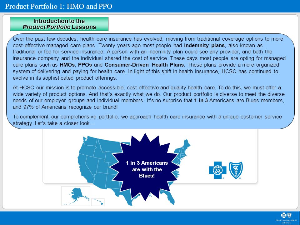 Product Portfolio 1: HMO and PPO PPO Overview Additional PPO benefits In addition to health care services, PPO products come with our integrated health care management tools, collectively known as Blue Care Connection.