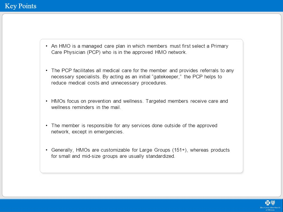 Key Points An HMO is a managed care plan in which members must first select a Primary Care Physician (PCP) who is in the approved HMO network. The PCP