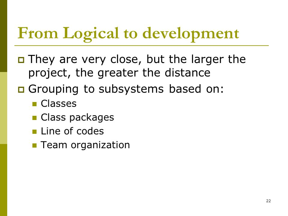 22 From Logical to development  They are very close, but the larger the project, the greater the distance  Grouping to subsystems based on: Classes Class packages Line of codes Team organization
