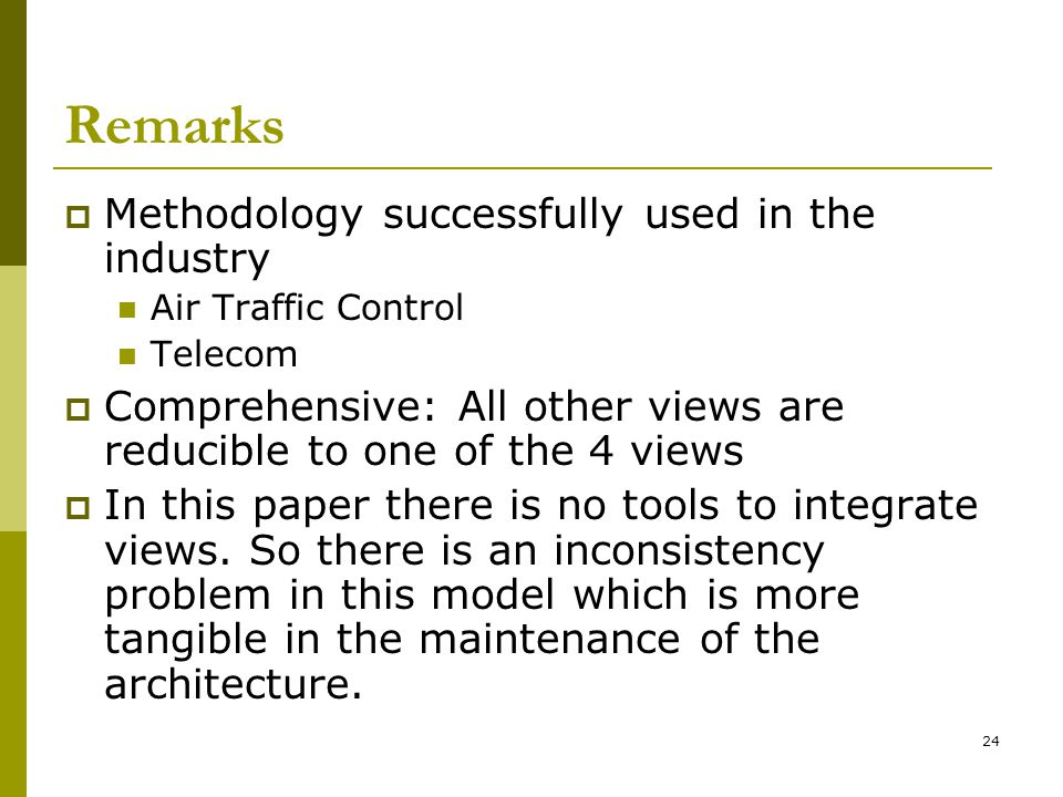 24 Remarks  Methodology successfully used in the industry Air Traffic Control Telecom  Comprehensive: All other views are reducible to one of the 4 views  In this paper there is no tools to integrate views.