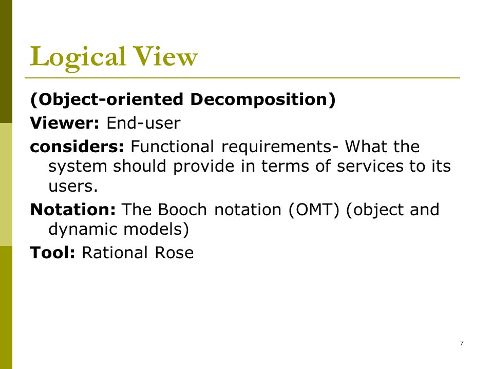 7 Logical View (Object-oriented Decomposition) Viewer: End-user considers: Functional requirements- What the system should provide in terms of services to its users.