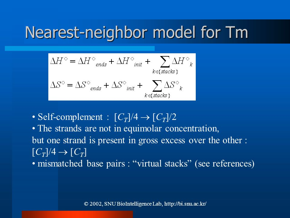 © 2002, SNU BioIntelligence Lab, http://bi.snu.ac.kr/ Nearest-neighbor model for Tm Self-complement : [C T ]/4  [C T ]/2 The strands are not in equimolar concentration, but one strand is present in gross excess over the other : [C T ]/4  [C T ] mismatched base pairs : virtual stacks (see references)