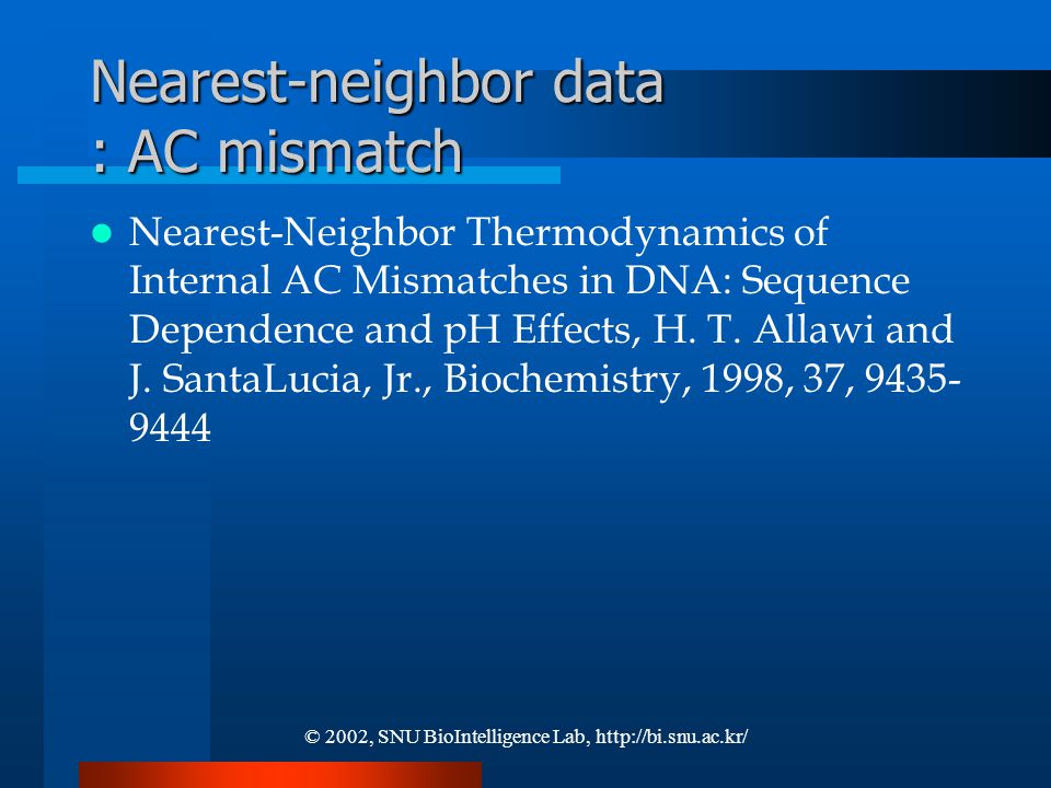 © 2002, SNU BioIntelligence Lab, http://bi.snu.ac.kr/ Nearest-neighbor data : AC mismatch Nearest-Neighbor Thermodynamics of Internal AC Mismatches in DNA: Sequence Dependence and pH Effects, H.