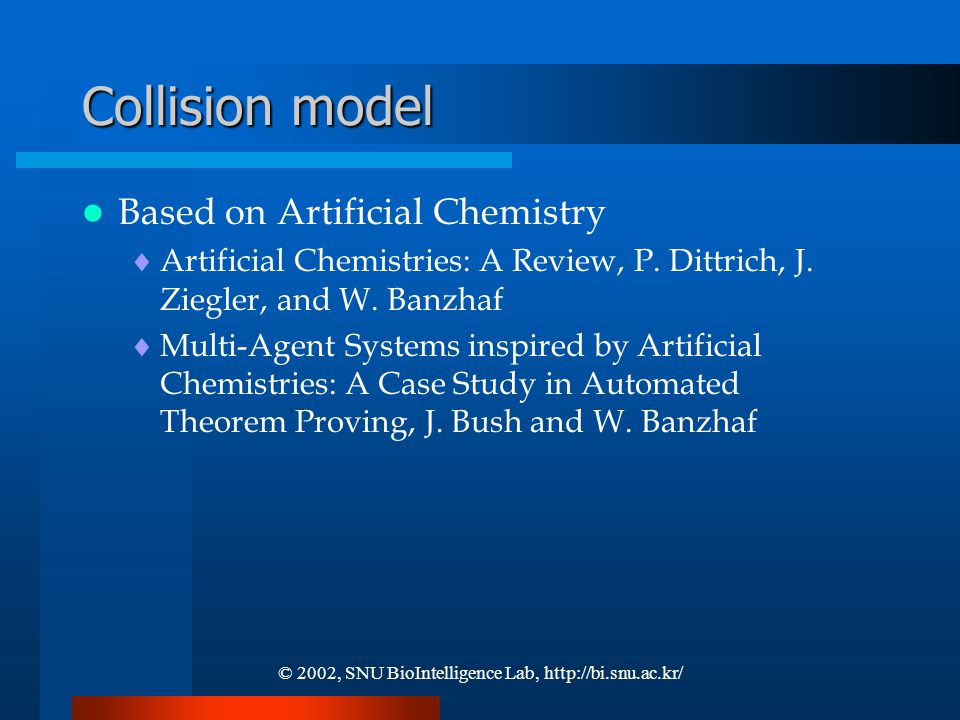 © 2002, SNU BioIntelligence Lab, http://bi.snu.ac.kr/ Collision model Based on Artificial Chemistry  Artificial Chemistries: A Review, P.
