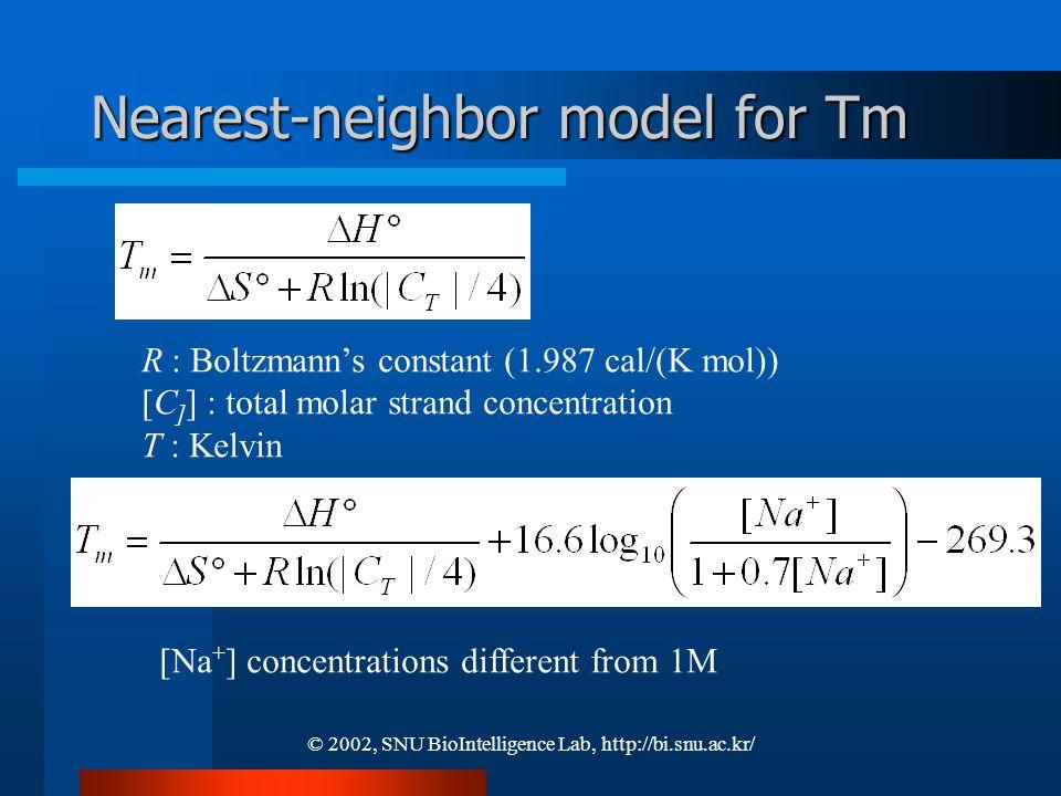 © 2002, SNU BioIntelligence Lab, http://bi.snu.ac.kr/ Nearest-neighbor model for Tm R : Boltzmann's constant (1.987 cal/(K mol)) [C ] ] : total molar strand concentration T : Kelvin [Na + ] concentrations different from 1M