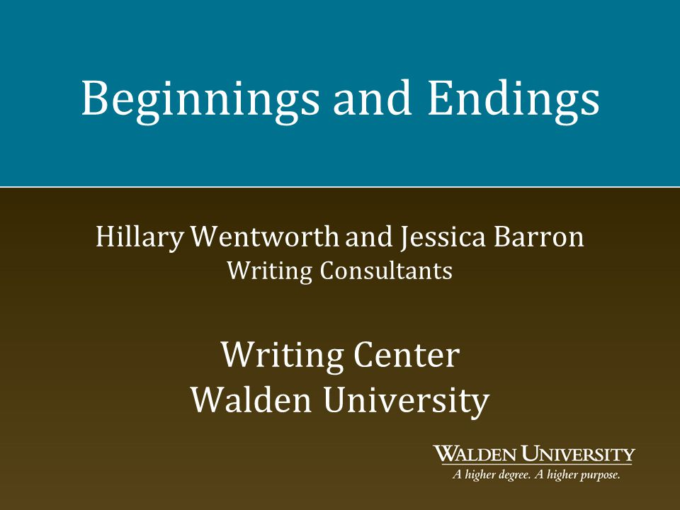 Beginnings and Endings Hillary Wentworth and Jessica Barron Writing Consultants Writing Center Walden University