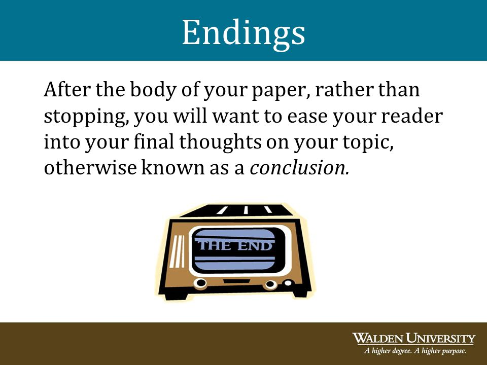 Endings After the body of your paper, rather than stopping, you will want to ease your reader into your final thoughts on your topic, otherwise known