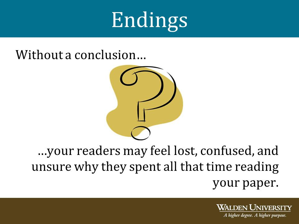 Endings Without a conclusion… …your readers may feel lost, confused, and unsure why they spent all that time reading your paper.