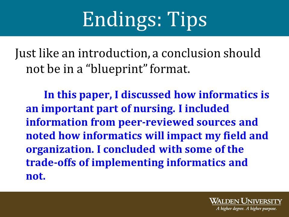"Endings: Tips Just like an introduction, a conclusion should not be in a ""blueprint"" format. In this paper, I discussed how informatics is an importan"