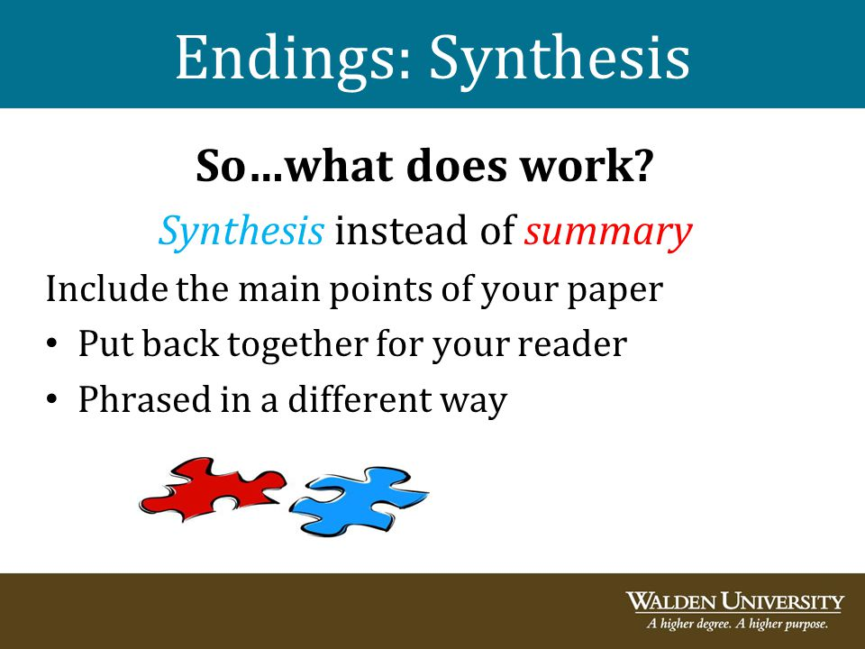 Endings: Synthesis So…what does work? Synthesis instead of summary Include the main points of your paper Put back together for your reader Phrased in