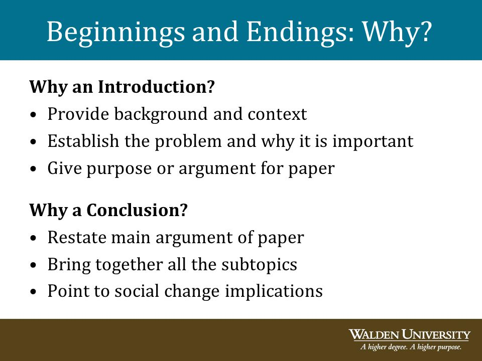 Beginnings and Endings: Why? Why an Introduction? Provide background and context Establish the problem and why it is important Give purpose or argumen