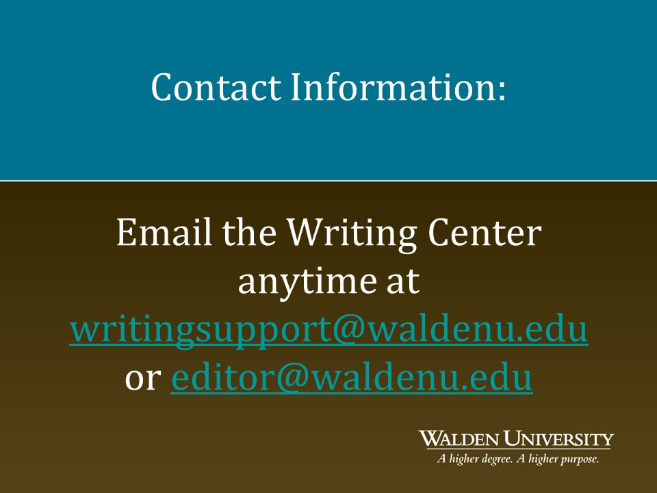 Contact Information: Email the Writing Center anytime at writingsupport@waldenu.edu or editor@waldenu.edu writingsupport@waldenu.edueditor@waldenu.edu