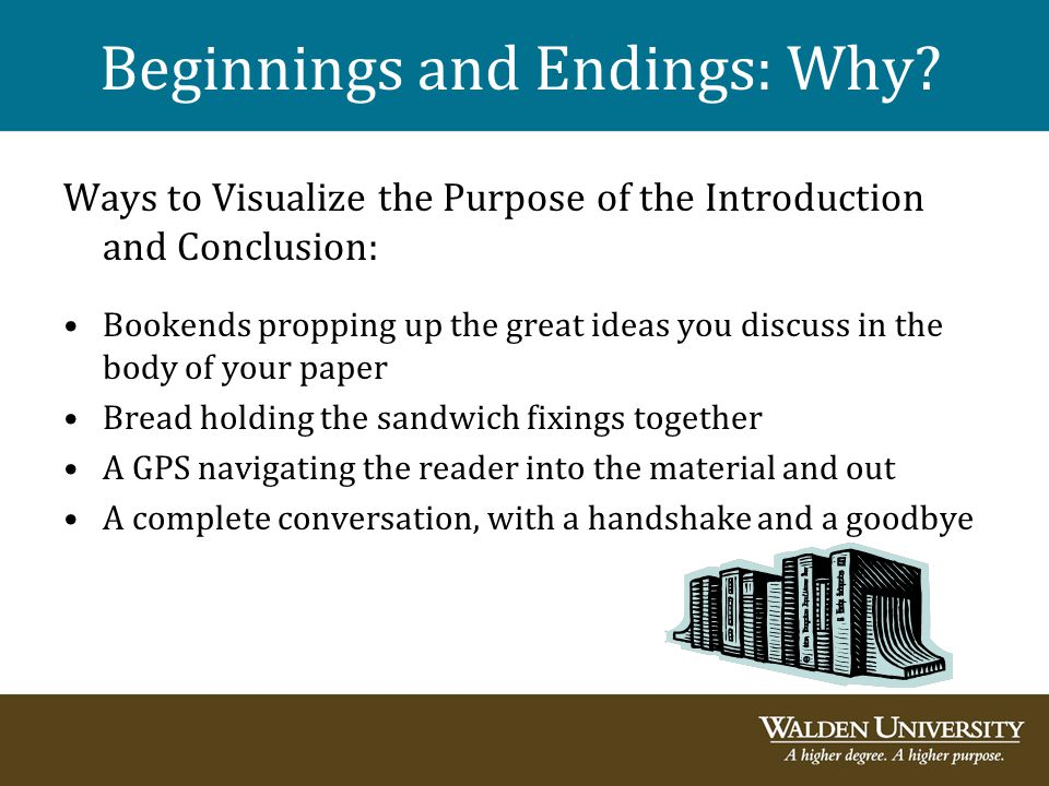 Beginnings and Endings: Why? Ways to Visualize the Purpose of the Introduction and Conclusion: Bookends propping up the great ideas you discuss in the