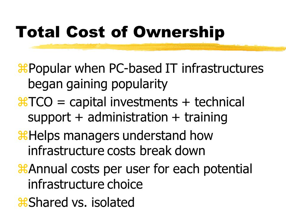 Total Cost of Ownership zPopular when PC-based IT infrastructures began gaining popularity zTCO = capital investments + technical support + administration + training zHelps managers understand how infrastructure costs break down zAnnual costs per user for each potential infrastructure choice zShared vs.