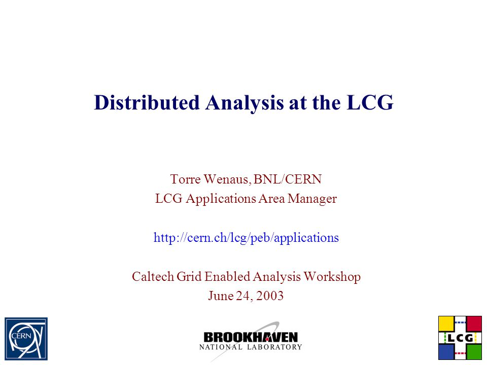 Distributed Analysis at the LCG Torre Wenaus, BNL/CERN LCG Applications Area Manager http://cern.ch/lcg/peb/applications Caltech Grid Enabled Analysis Workshop June 24, 2003