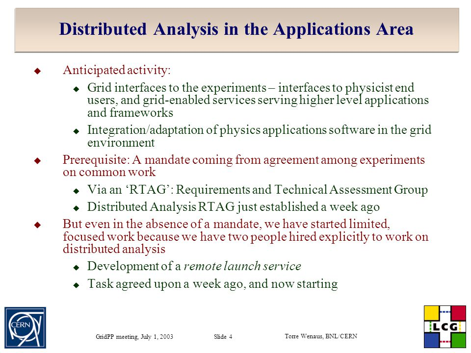 Torre Wenaus, BNL/CERN GridPP meeting, July 1, 2003 Slide 4 Distributed Analysis in the Applications Area  Anticipated activity:  Grid interfaces to the experiments – interfaces to physicist end users, and grid-enabled services serving higher level applications and frameworks  Integration/adaptation of physics applications software in the grid environment  Prerequisite: A mandate coming from agreement among experiments on common work  Via an 'RTAG': Requirements and Technical Assessment Group  Distributed Analysis RTAG just established a week ago  But even in the absence of a mandate, we have started limited, focused work because we have two people hired explicitly to work on distributed analysis  Development of a remote launch service  Task agreed upon a week ago, and now starting