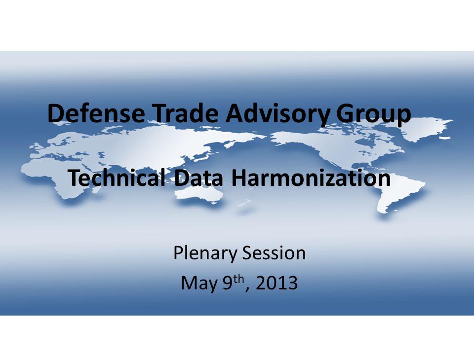 Defense Trade Advisory Group Technical Data Harmonization Plenary Session May 9 th, 2013