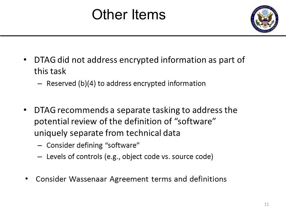 11 DTAG did not address encrypted information as part of this task – Reserved (b)(4) to address encrypted information DTAG recommends a separate tasking to address the potential review of the definition of software uniquely separate from technical data – Consider defining software – Levels of controls (e.g., object code vs.