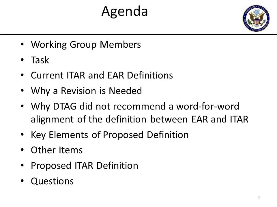 2 Working Group Members Task Current ITAR and EAR Definitions Why a Revision is Needed Why DTAG did not recommend a word-for-word alignment of the definition between EAR and ITAR Key Elements of Proposed Definition Other Items Proposed ITAR Definition Questions Agenda