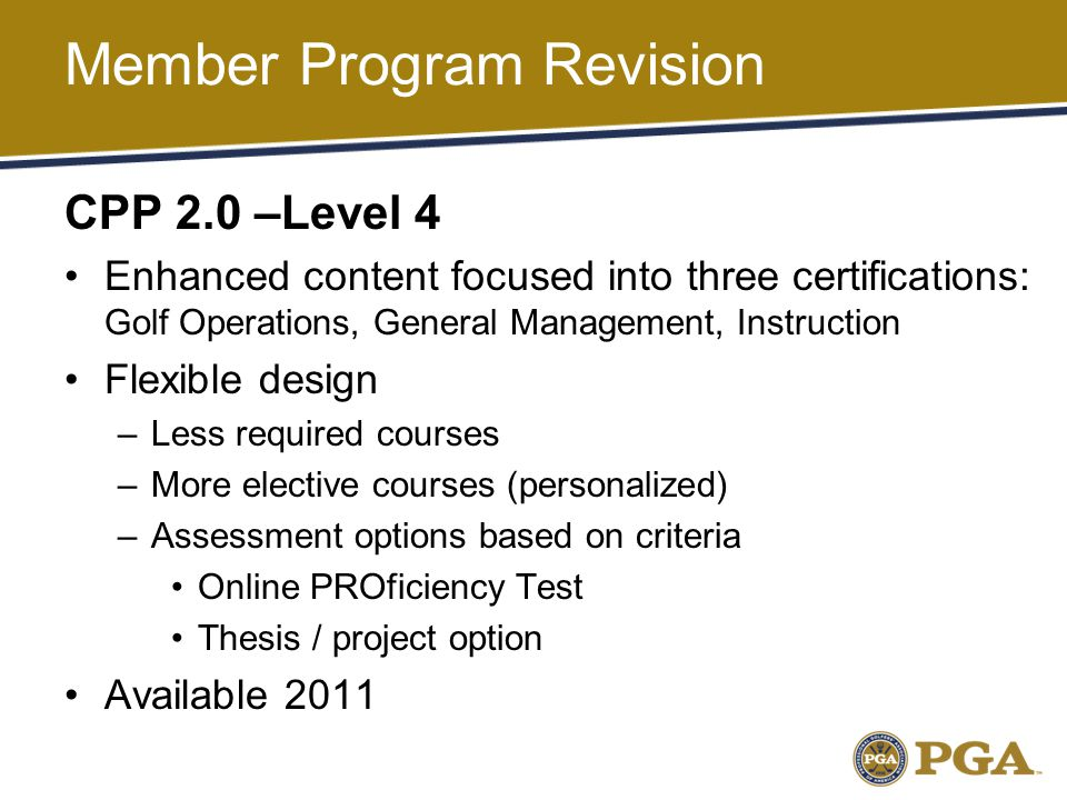 Member Program Revision CPP 2.0 –Level 4 Enhanced content focused into three certifications: Golf Operations, General Management, Instruction Flexible design –Less required courses –More elective courses (personalized) –Assessment options based on criteria Online PROficiency Test Thesis / project option Available 2011