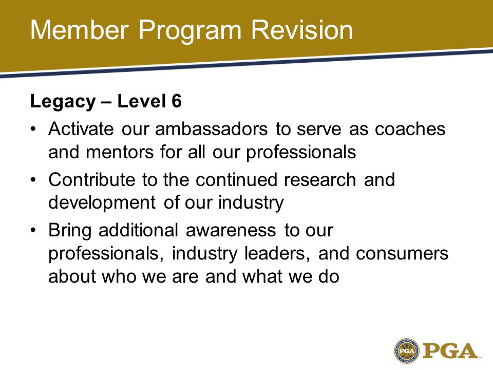 Legacy – Level 6 Activate our ambassadors to serve as coaches and mentors for all our professionals Contribute to the continued research and development of our industry Bring additional awareness to our professionals, industry leaders, and consumers about who we are and what we do Member Program Revision