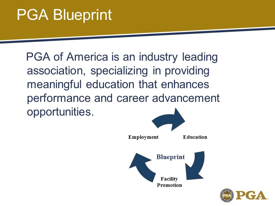 PGA Blueprint PGA of America is an industry leading association, specializing in providing meaningful education that enhances performance and career advancement opportunities.