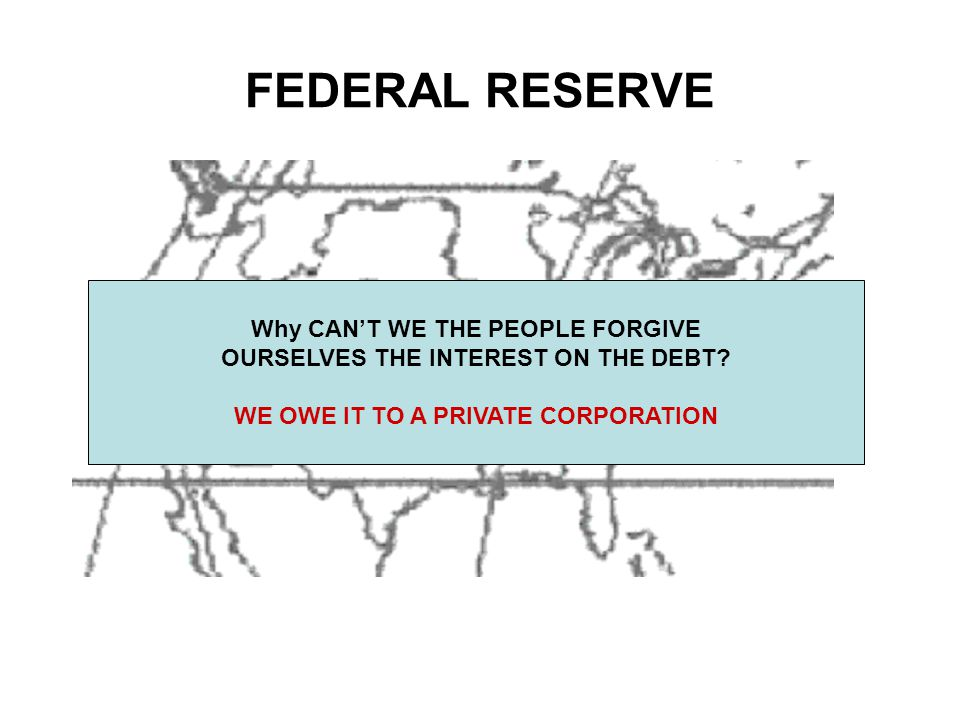 FEDERAL RESERVE Why CAN'T WE THE PEOPLE FORGIVE OURSELVES THE INTEREST ON THE DEBT.