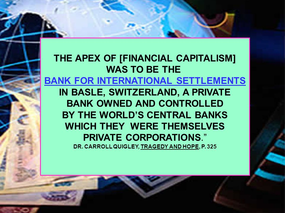 THE APEX OF [FINANCIAL CAPITALISM] WAS TO BE THE BANK FOR INTERNATIONAL SETTLEMENTS IN BASLE, SWITZERLAND, A PRIVATE BANK OWNED AND CONTROLLED BY THE WORLD'S CENTRAL BANKS WHICH THEY WERE THEMSELVES PRIVATE CORPORATIONS. DR.