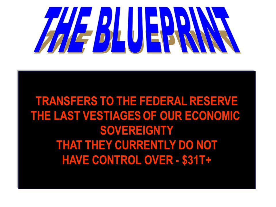 TRANSFERS TO THE FEDERAL RESERVE THE LAST VESTIAGES OF OUR ECONOMIC SOVEREIGNTY THAT THEY CURRENTLY DO NOT HAVE CONTROL OVER - $31T+