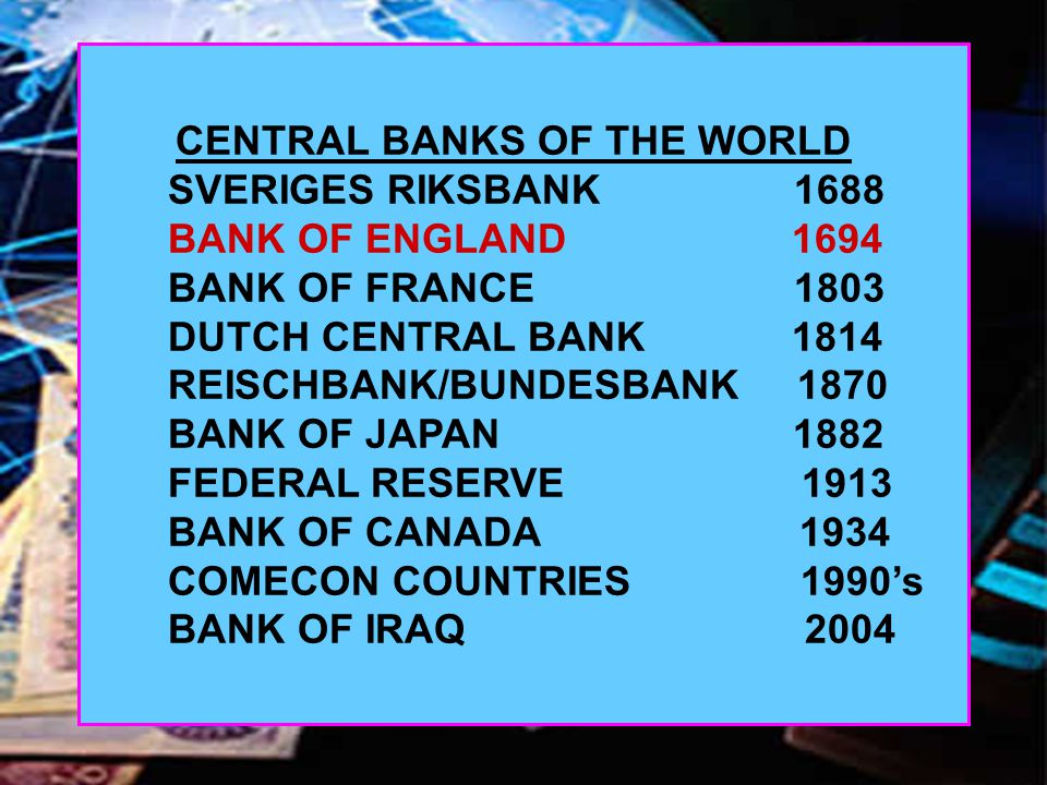 CENTRAL BANKS OF THE WORLD SVERIGES RIKSBANK 1688 BANK OF ENGLAND 1694 BANK OF FRANCE 1803 DUTCH CENTRAL BANK 1814 REISCHBANK/BUNDESBANK 1870 BANK OF JAPAN 1882 FEDERAL RESERVE 1913 BANK OF CANADA 1934 COMECON COUNTRIES 1990's BANK OF IRAQ 2004