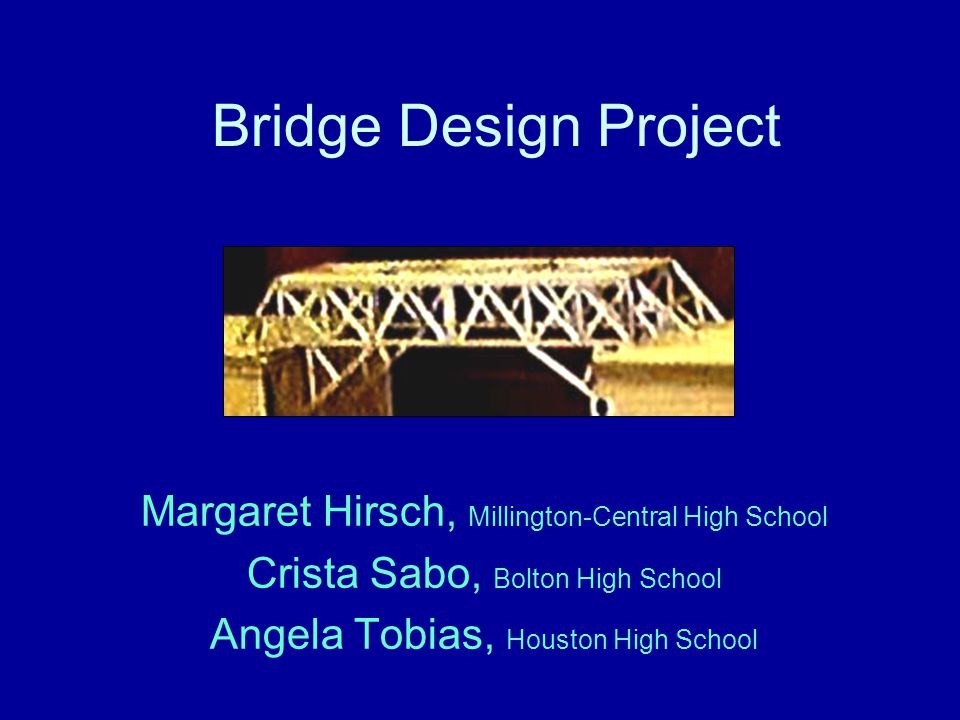 Bridge Design Project Margaret Hirsch, Millington-Central High School Crista Sabo, Bolton High School Angela Tobias, Houston High School
