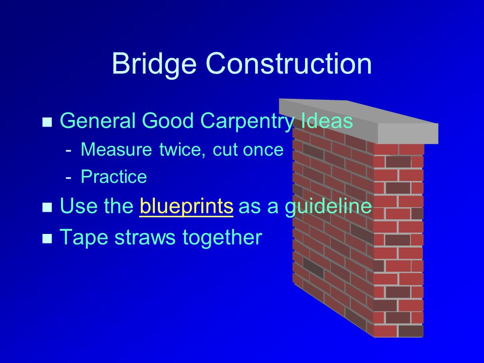 Bridge Construction General Good Carpentry Ideas - -Measure twice, cut once - -Practice Use the blueprints as a guidelineblueprints Tape straws together