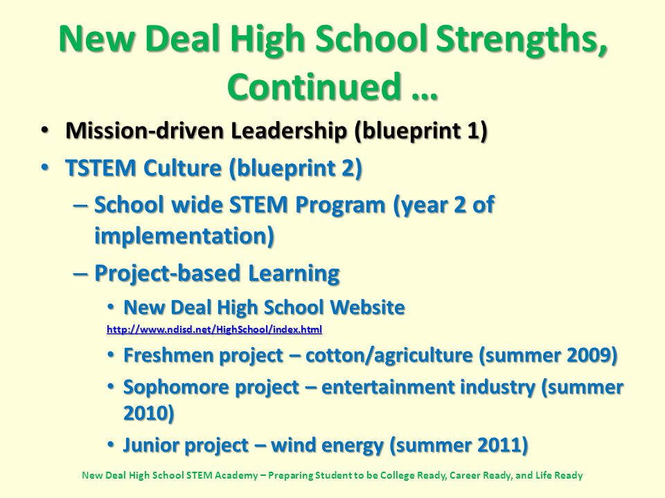 New Deal High School Strengths, Continued … Mission-driven Leadership (blueprint 1) Mission-driven Leadership (blueprint 1) TSTEM Culture (blueprint 2) TSTEM Culture (blueprint 2) – School wide STEM Program (year 2 of implementation) – Project-based Learning New Deal High School Website New Deal High School Website http://www.ndisd.net/HighSchool/index.html Freshmen project – cotton/agriculture (summer 2009) Freshmen project – cotton/agriculture (summer 2009) Sophomore project – entertainment industry (summer 2010) Sophomore project – entertainment industry (summer 2010) Junior project – wind energy (summer 2011) Junior project – wind energy (summer 2011) New Deal High School STEM Academy – Preparing Student to be College Ready, Career Ready, and Life Ready