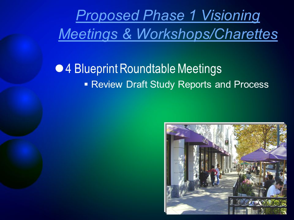 4 Blueprint Roundtable Meetings  Review Draft Study Reports and Process Proposed Phase 1 Visioning Meetings & Workshops/Charettes